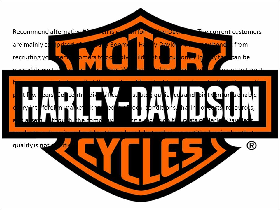Recommend alternative #2 which is growth for Harley-Davidson. The current customers are mainly comprised of the Baby Boomers. Harley-Davidson Inc. may