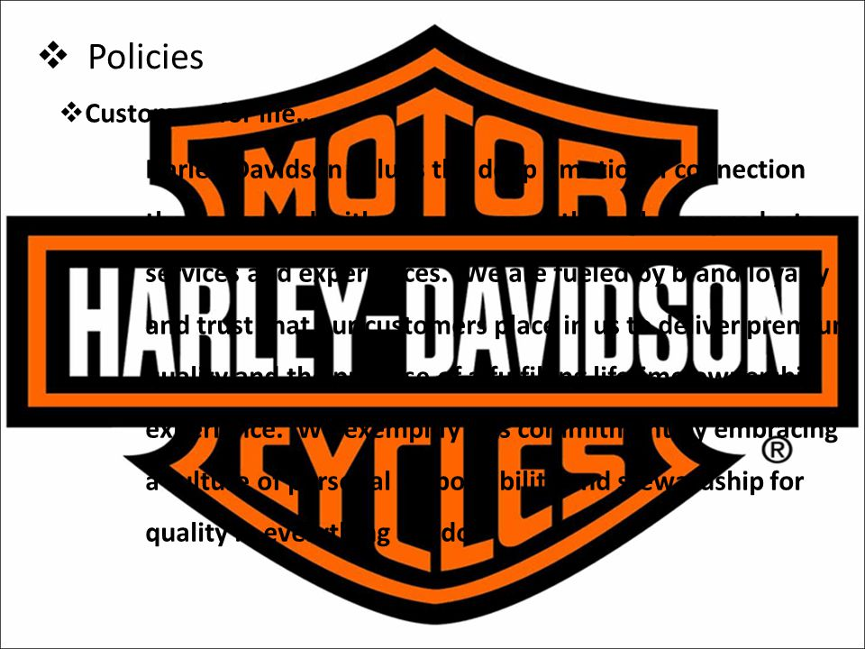  Policies  Customers for life…. Harley-Davidson values the deep emotional connection that is created with our customers through our products, servic