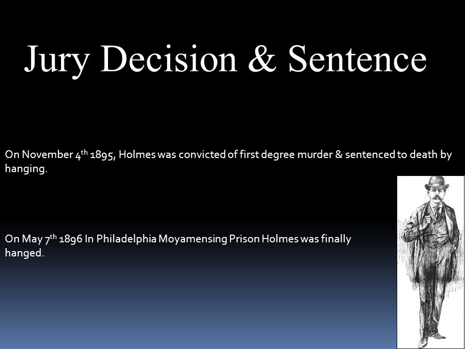 Jury Decision & Sentence On November 4 th 1895, Holmes was convicted of first degree murder & sentenced to death by hanging.