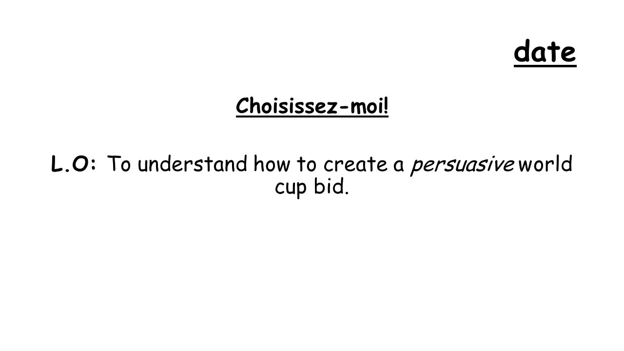 date Choisissez-moi! L.O: To understand how to create a persuasive world cup bid.