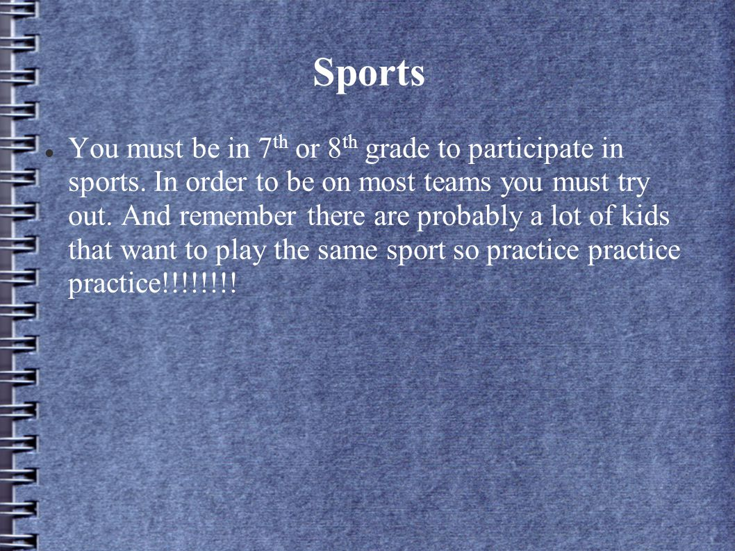 Sports You must be in 7 th or 8 th grade to participate in sports.
