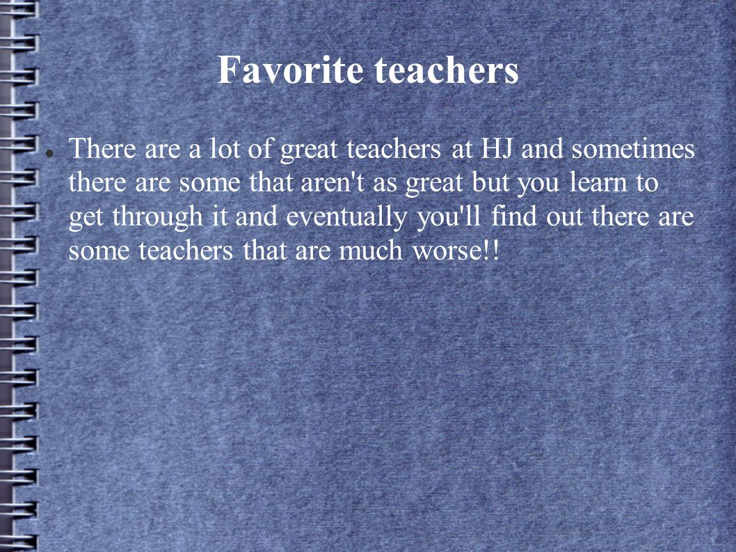 Favorite teachers There are a lot of great teachers at HJ and sometimes there are some that aren t as great but you learn to get through it and eventually you ll find out there are some teachers that are much worse!!
