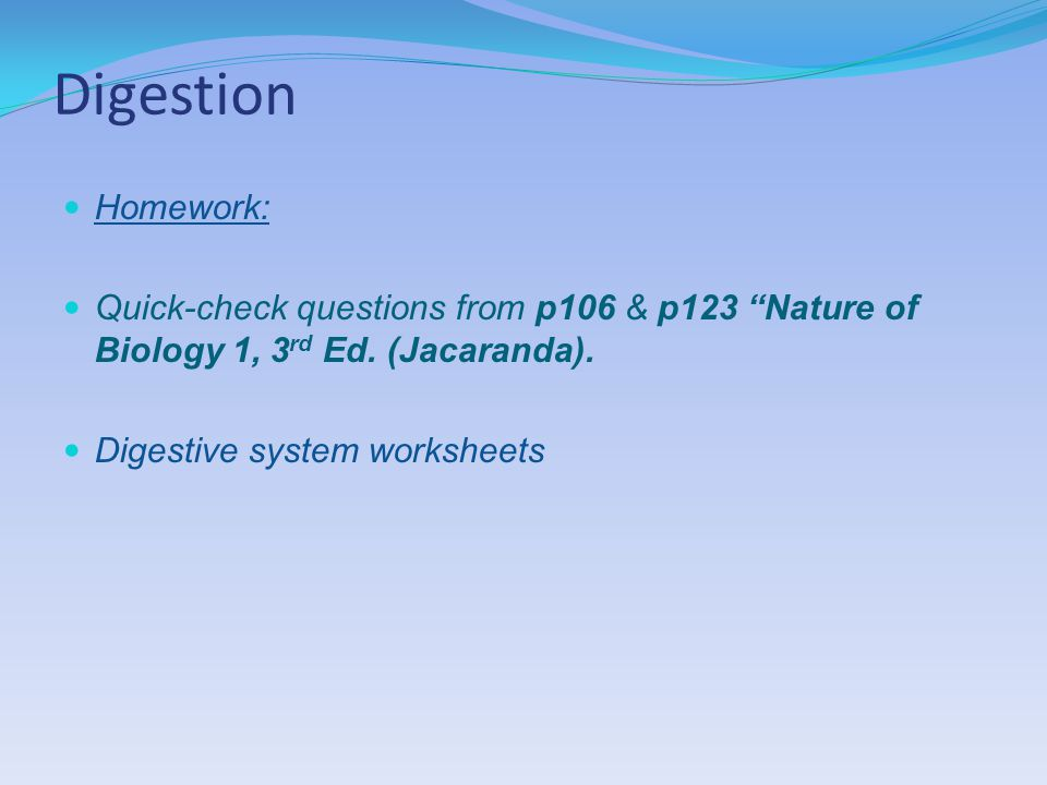 Digestion Homework: Quick-check questions from p106 & p123 Nature of Biology 1, 3 rd Ed.