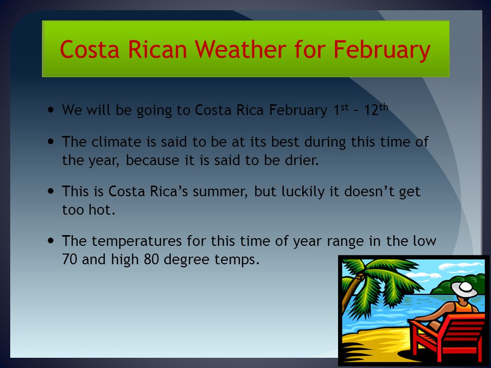 Costa Rican Weather for February We will be going to Costa Rica February 1 st – 12 th The climate is said to be at its best during this time of the year, because it is said to be drier.