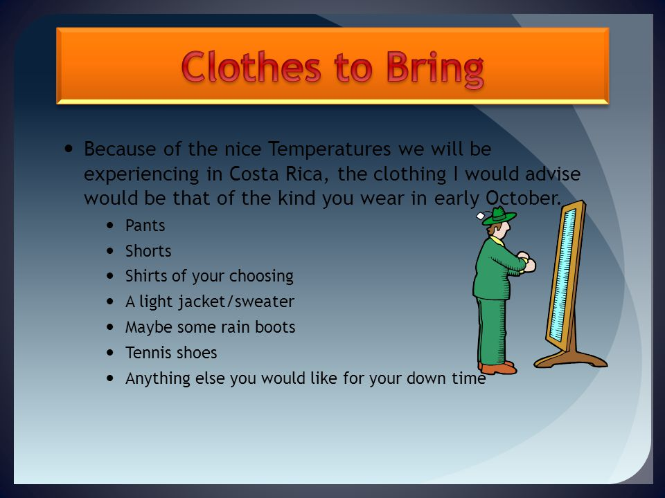 Because of the nice Temperatures we will be experiencing in Costa Rica, the clothing I would advise would be that of the kind you wear in early October.