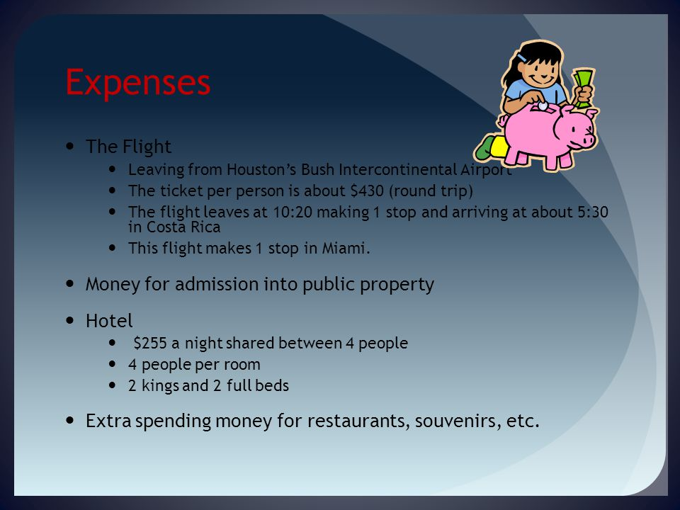 Expenses The Flight Leaving from Houston's Bush Intercontinental Airport The ticket per person is about $430 (round trip) The flight leaves at 10:20 making 1 stop and arriving at about 5:30 in Costa Rica This flight makes 1 stop in Miami.