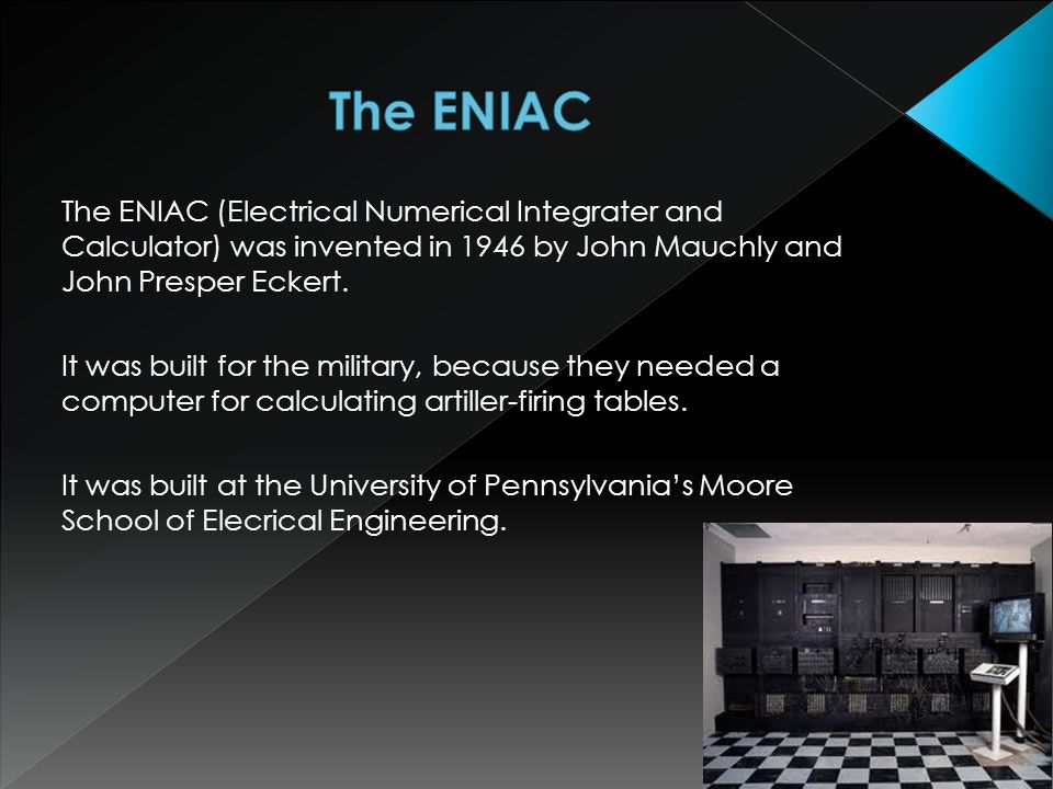 The ENIAC (Electrical Numerical Integrater and Calculator) was invented in 1946 by John Mauchly and John Presper Eckert.
