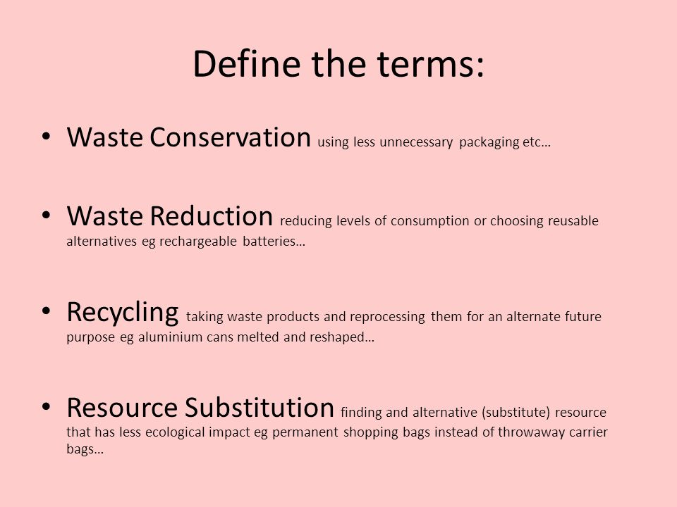 Define the terms: Waste Conservation using less unnecessary packaging etc… Waste Reduction reducing levels of consumption or choosing reusable alternatives eg rechargeable batteries… Recycling taking waste products and reprocessing them for an alternate future purpose eg aluminium cans melted and reshaped… Resource Substitution finding and alternative (substitute) resource that has less ecological impact eg permanent shopping bags instead of throwaway carrier bags…