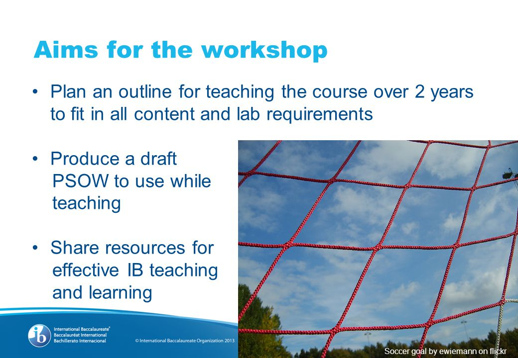 Aims for the workshop Plan an outline for teaching the course over 2 years to fit in all content and lab requirements Produce a draft PSOW to use while teaching Share resources for effective IB teaching and learning Soccer goal by ewiemann on flickr
