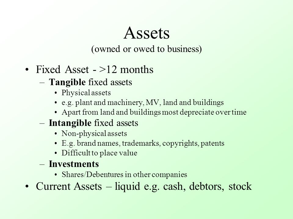Assets (owned or owed to business) Fixed Asset - >12 months –Tangible fixed assets Physical assets e.g. plant and machinery, MV, land and buildings Ap