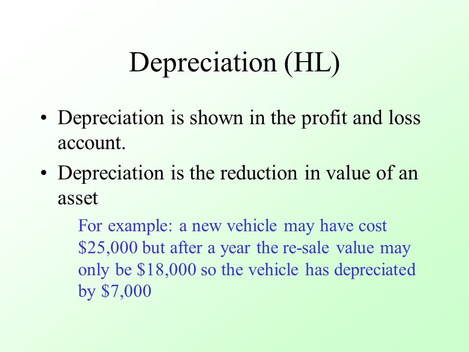 Depreciation (HL) Depreciation is shown in the profit and loss account. Depreciation is the reduction in value of an asset For example: a new vehicle