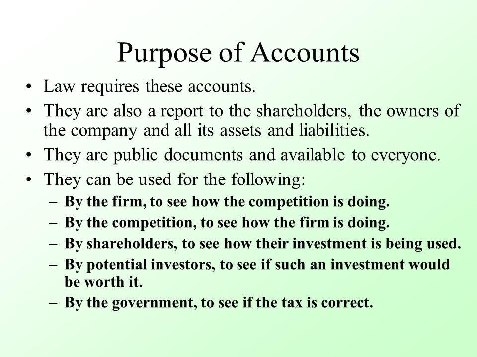 Purpose of Accounts Law requires these accounts. They are also a report to the shareholders, the owners of the company and all its assets and liabilit