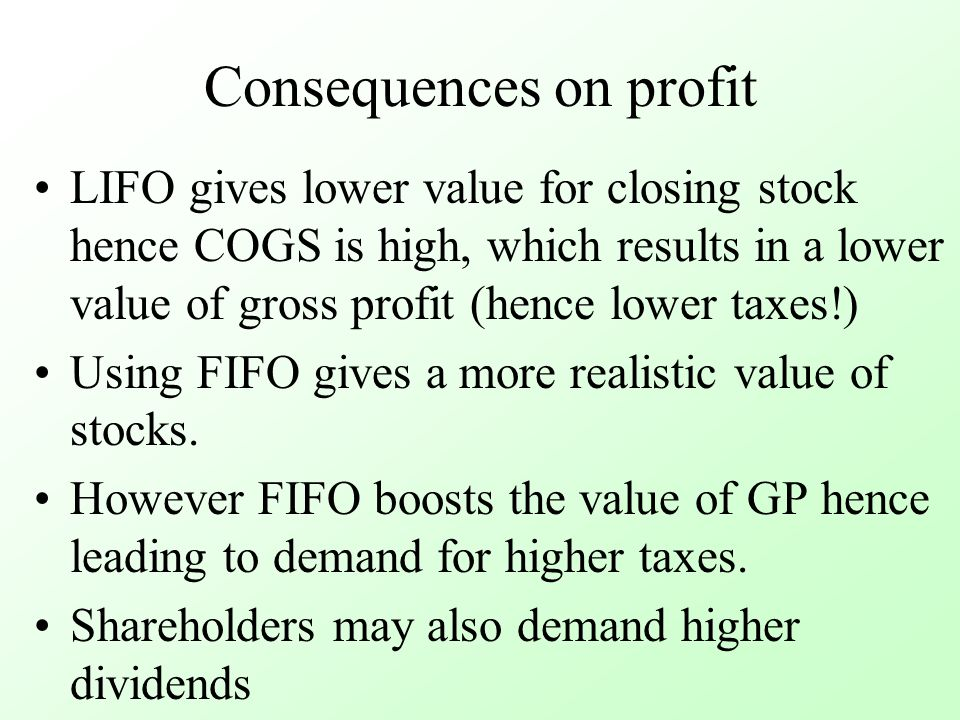 Consequences on profit LIFO gives lower value for closing stock hence COGS is high, which results in a lower value of gross profit (hence lower taxes!