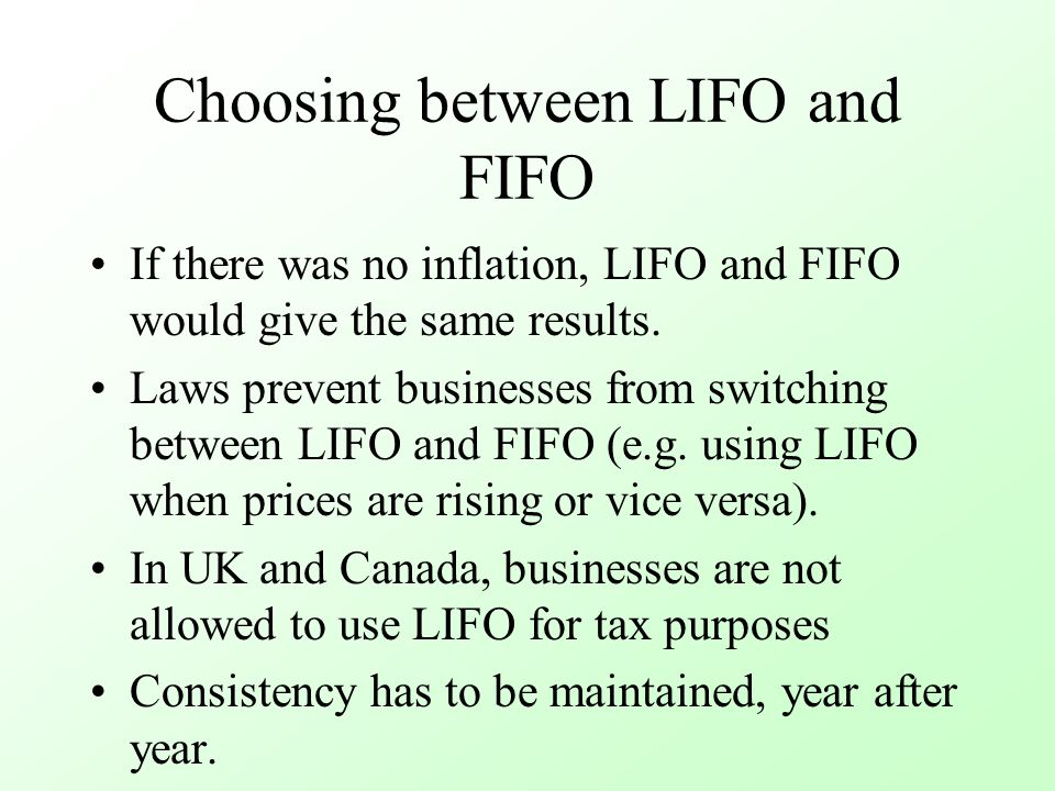 Choosing between LIFO and FIFO If there was no inflation, LIFO and FIFO would give the same results. Laws prevent businesses from switching between LI