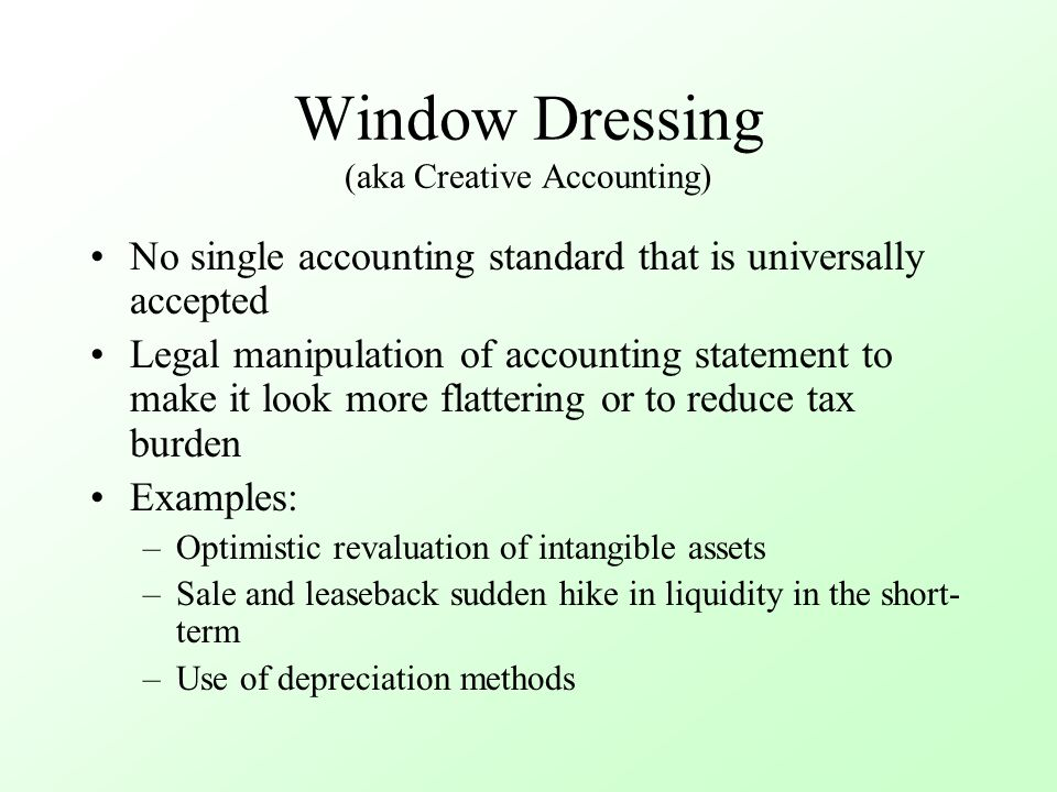 Window Dressing (aka Creative Accounting) No single accounting standard that is universally accepted Legal manipulation of accounting statement to mak