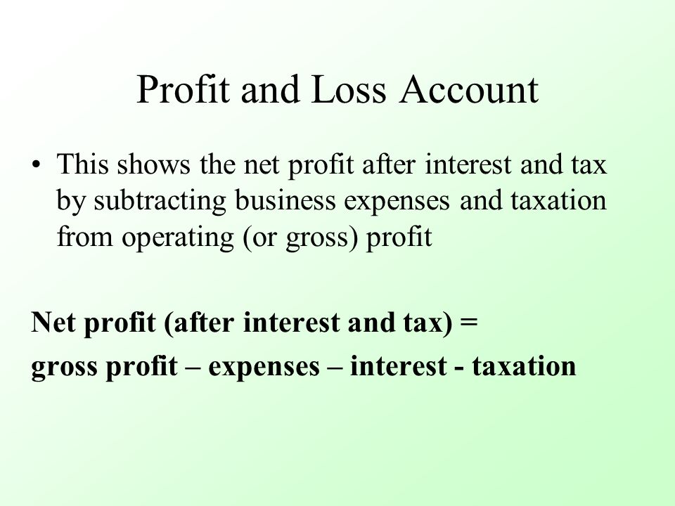 Profit and Loss Account This shows the net profit after interest and tax by subtracting business expenses and taxation from operating (or gross) profit Net profit (after interest and tax) = gross profit – expenses – interest - taxation