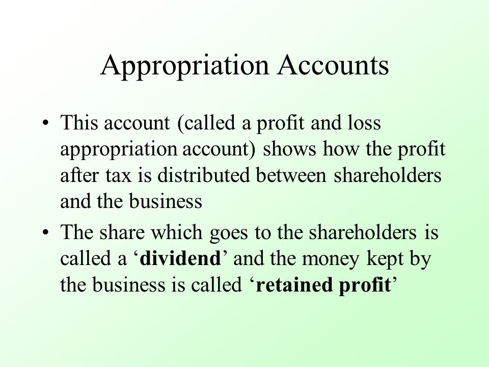 Appropriation Accounts This account (called a profit and loss appropriation account) shows how the profit after tax is distributed between shareholders and the business The share which goes to the shareholders is called a 'dividend' and the money kept by the business is called 'retained profit'