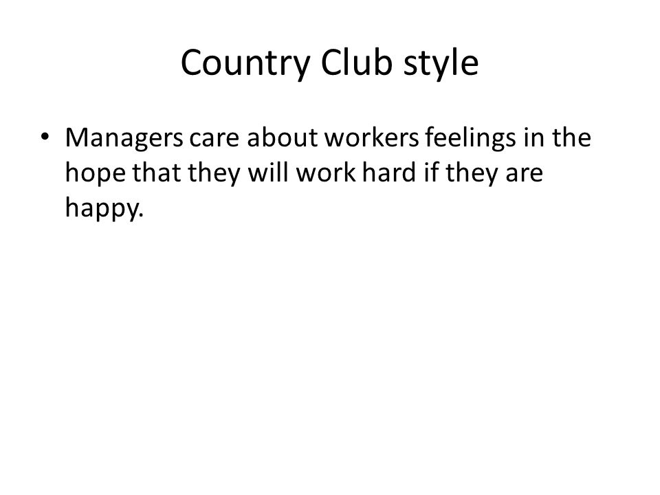 Country Club style Managers care about workers feelings in the hope that they will work hard if they are happy.