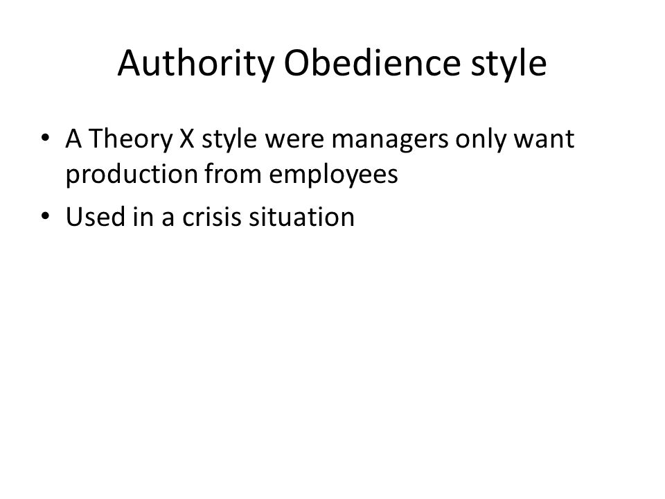 Authority Obedience style A Theory X style were managers only want production from employees Used in a crisis situation