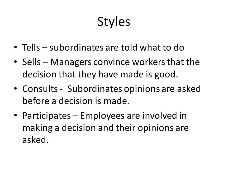 Styles Tells – subordinates are told what to do Sells – Managers convince workers that the decision that they have made is good.