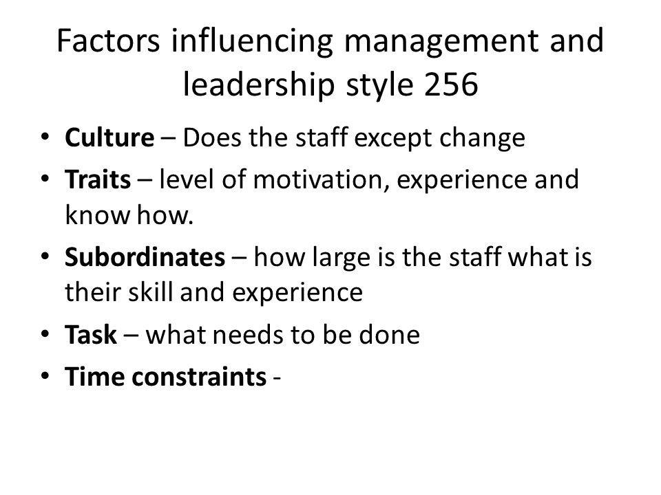 Factors influencing management and leadership style 256 Culture – Does the staff except change Traits – level of motivation, experience and know how.
