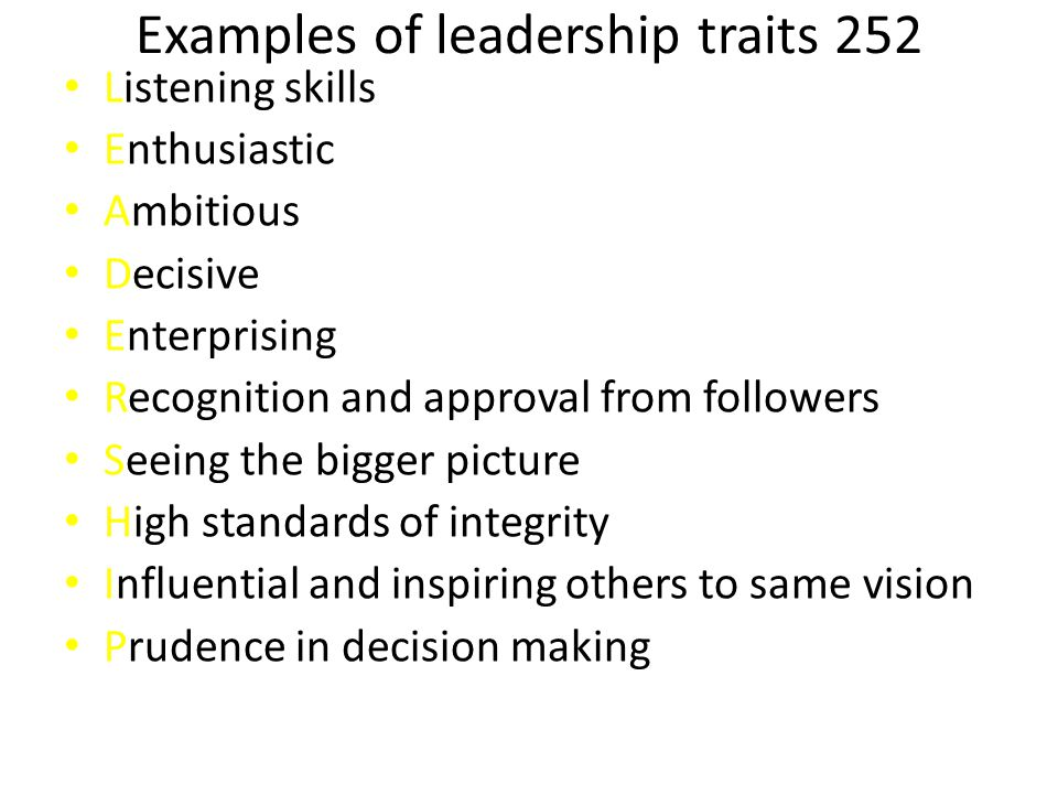 Examples of leadership traits 252 Listening skills Enthusiastic Ambitious Decisive Enterprising Recognition and approval from followers Seeing the bigger picture High standards of integrity Influential and inspiring others to same vision Prudence in decision making
