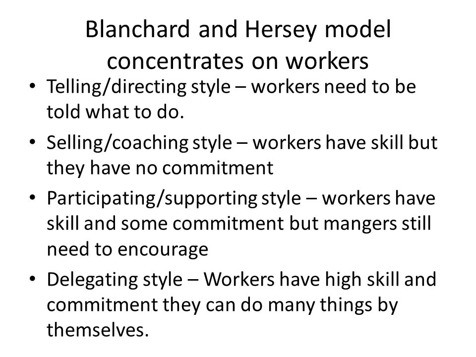 Blanchard and Hersey model concentrates on workers Telling/directing style – workers need to be told what to do.