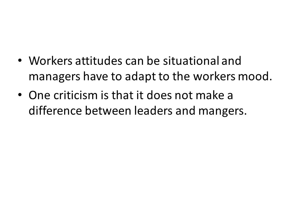 Workers attitudes can be situational and managers have to adapt to the workers mood.