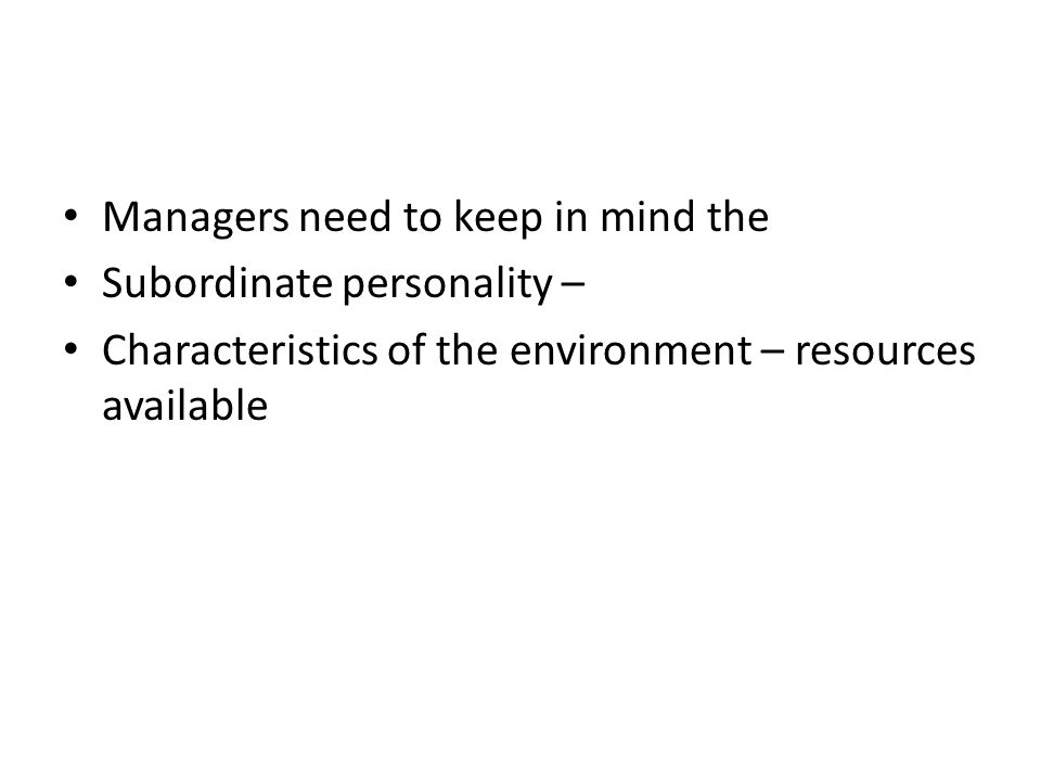 Managers need to keep in mind the Subordinate personality – Characteristics of the environment – resources available