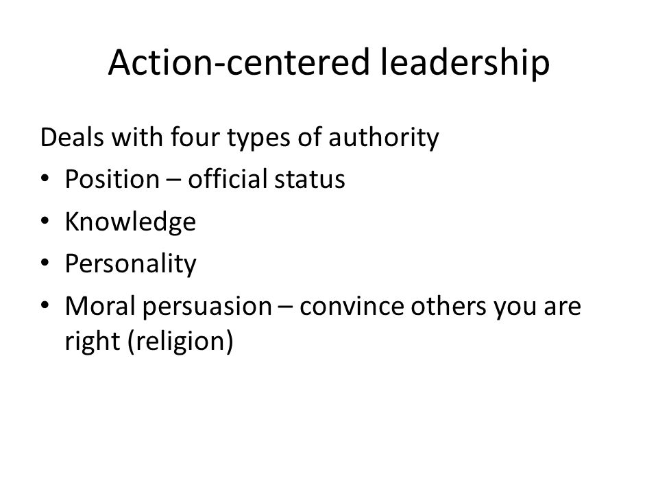 Action-centered leadership Deals with four types of authority Position – official status Knowledge Personality Moral persuasion – convince others you are right (religion)