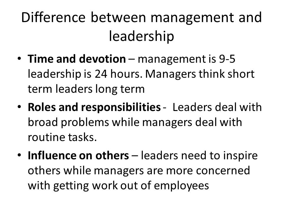 Difference between management and leadership Time and devotion – management is 9-5 leadership is 24 hours.
