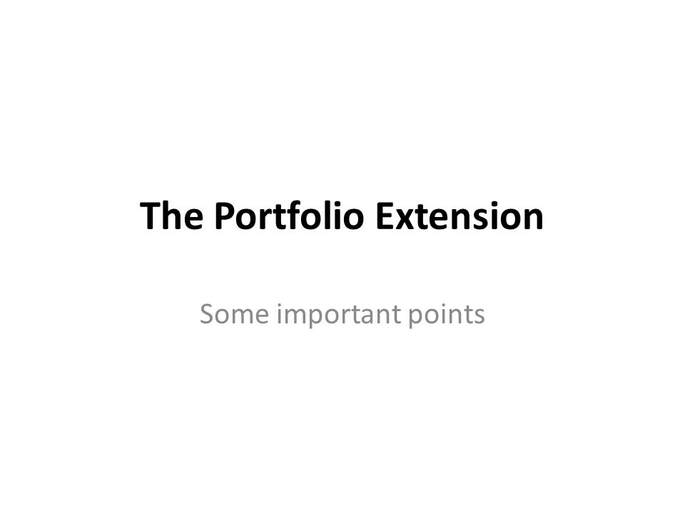The Portfolio Extension Some important points