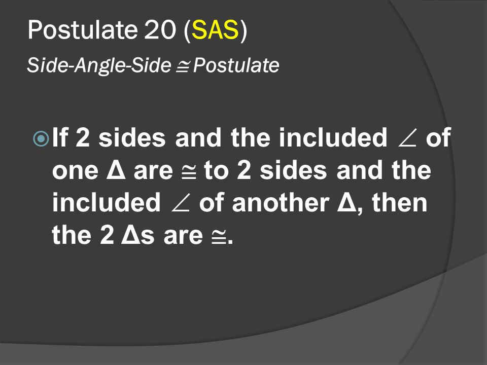 Postulate 20 (SAS) Side-Angle-Side  Postulate  If 2 sides and the included  of one Δ are  to 2 sides and the included  of another Δ, then the 2 Δ