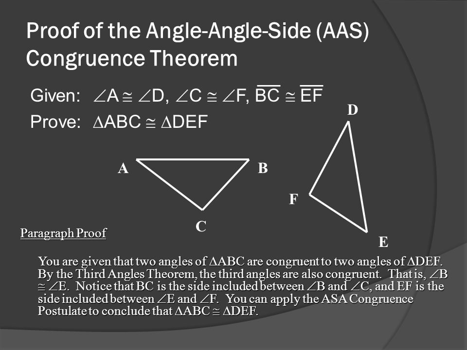 Proof of the Angle-Angle-Side (AAS) Congruence Theorem Given:  A   D,  C   F, BC  EF Prove: ∆ABC  ∆DEF Paragraph Proof You are given that two