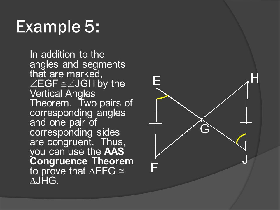 Example 5: In addition to the angles and segments that are marked,  EGF  JGH by the Vertical Angles Theorem. Two pairs of corresponding angles and