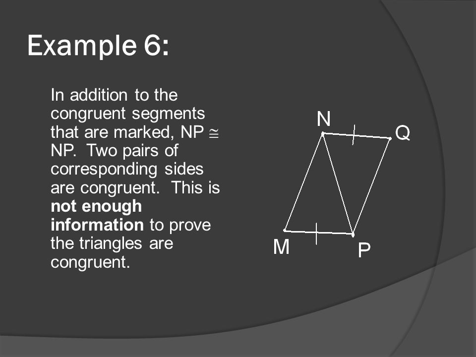 Example 6: In addition to the congruent segments that are marked, NP  NP. Two pairs of corresponding sides are congruent. This is not enough informat