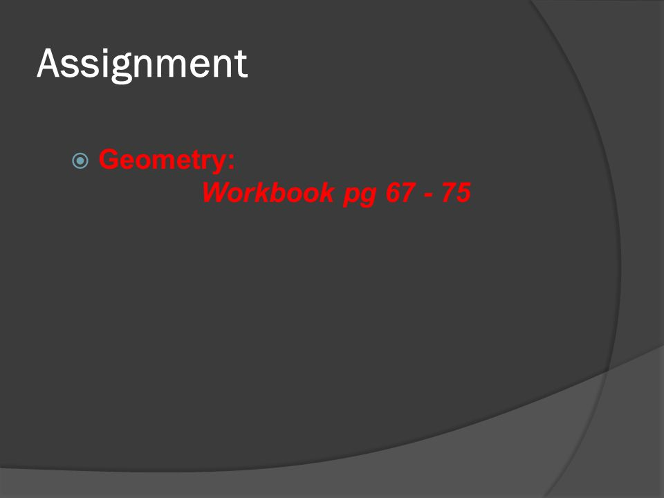 Assignment  Geometry: Workbook pg 67 - 75