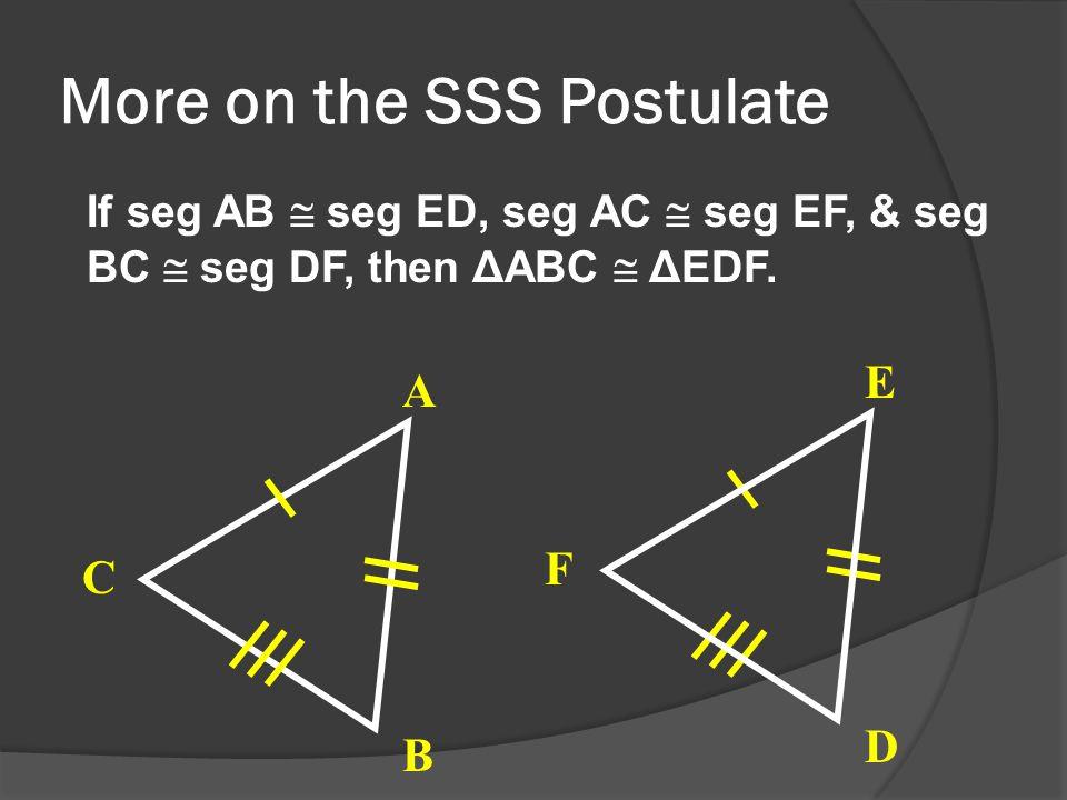 More on the SSS Postulate If seg AB  seg ED, seg AC  seg EF, & seg BC  seg DF, then ΔABC  ΔEDF.