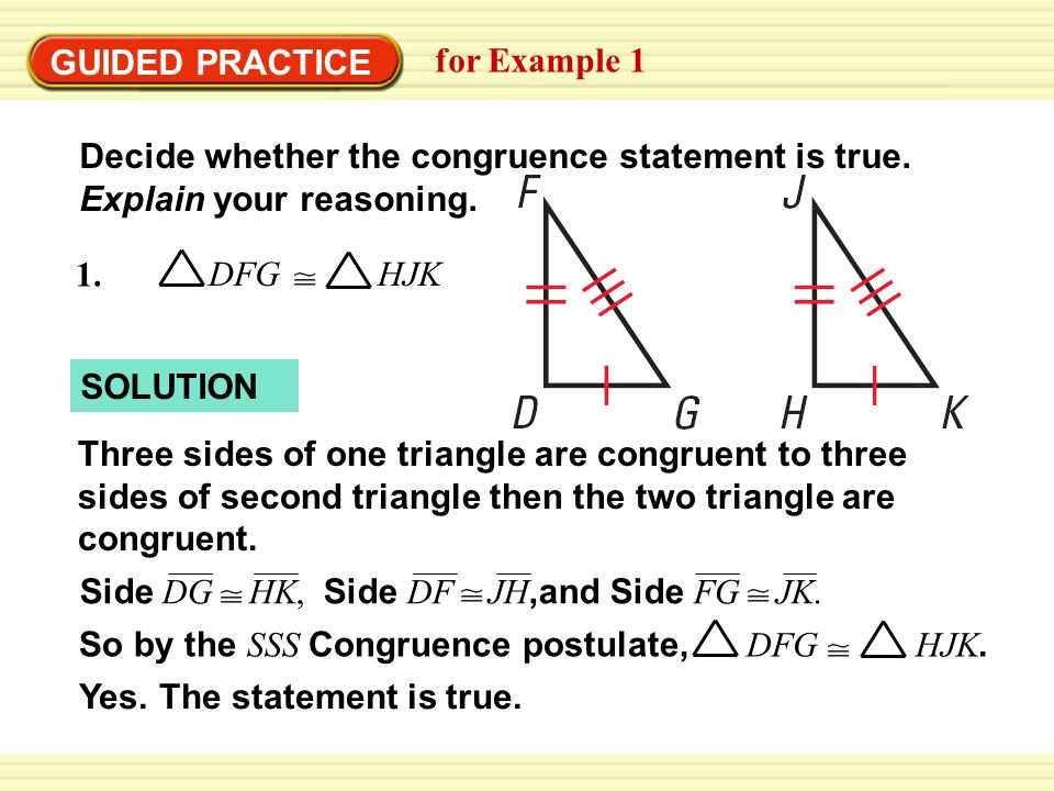 Three sides of one triangle are congruent to three sides of second triangle then the two triangle are congruent. GUIDED PRACTICE for Example 1 Decide