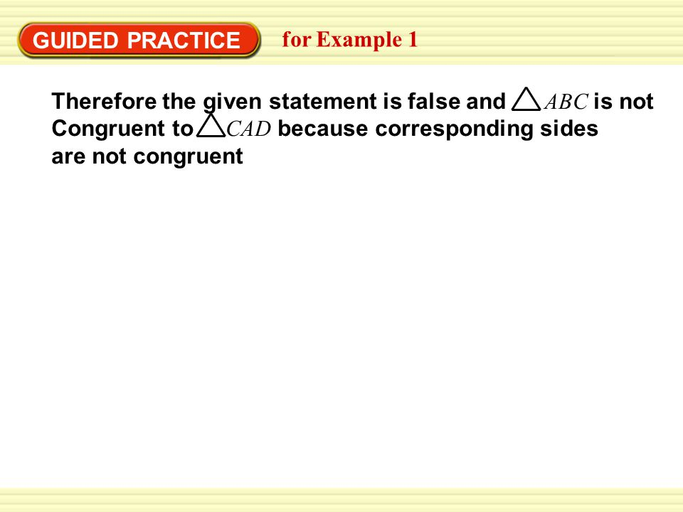 GUIDED PRACTICE for Example 1 Therefore the given statement is false and ABC is not Congruent to CAD because corresponding sides are not congruent