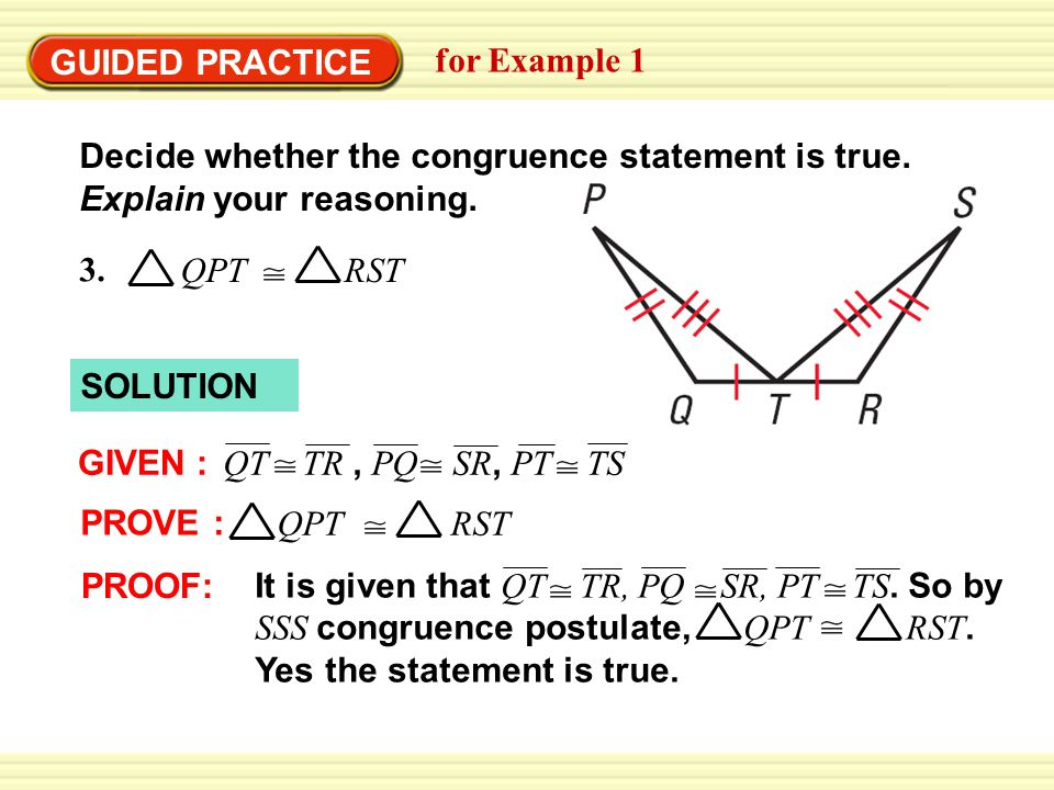 GUIDED PRACTICE for Example 1 Decide whether the congruence statement is true. Explain your reasoning. SOLUTION QT TR, PQ SR, PT TS GIVEN : PROVE : QP