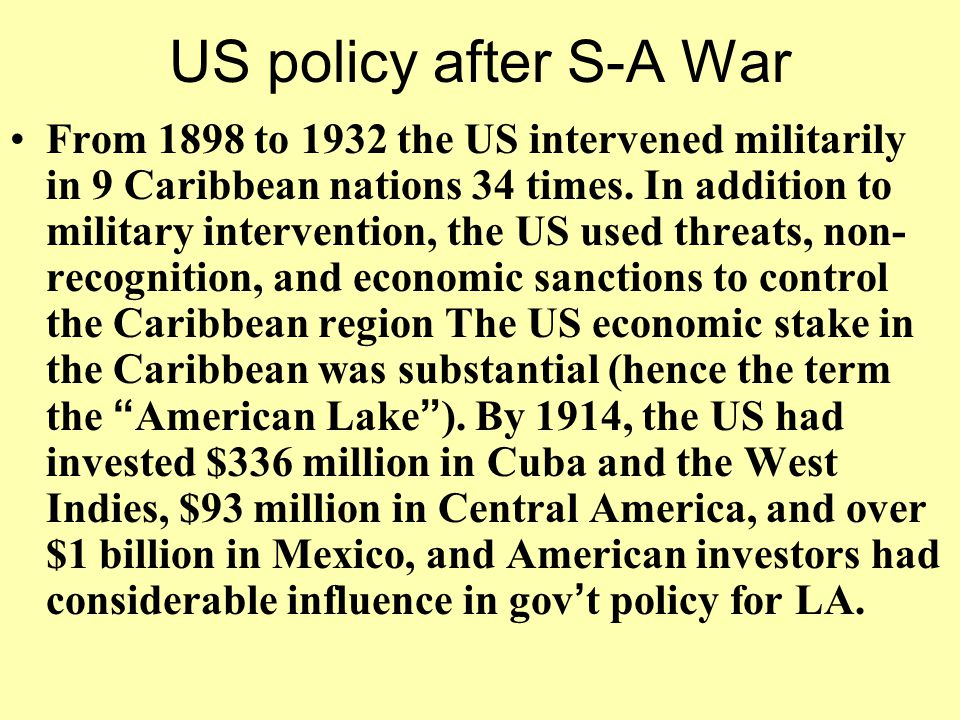 US policy after S-A War From 1898 to 1932 the US intervened militarily in 9 Caribbean nations 34 times. In addition to military intervention, the US u