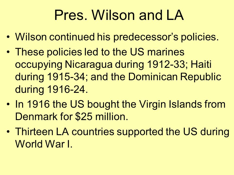 Pres. Wilson and LA Wilson continued his predecessor's policies. These policies led to the US marines occupying Nicaragua during 1912-33; Haiti during