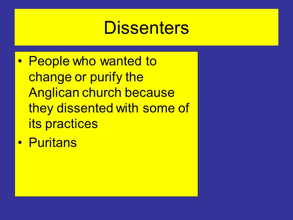 Dissenters People who wanted to change or purify the Anglican church because they dissented with some of its practices Puritans