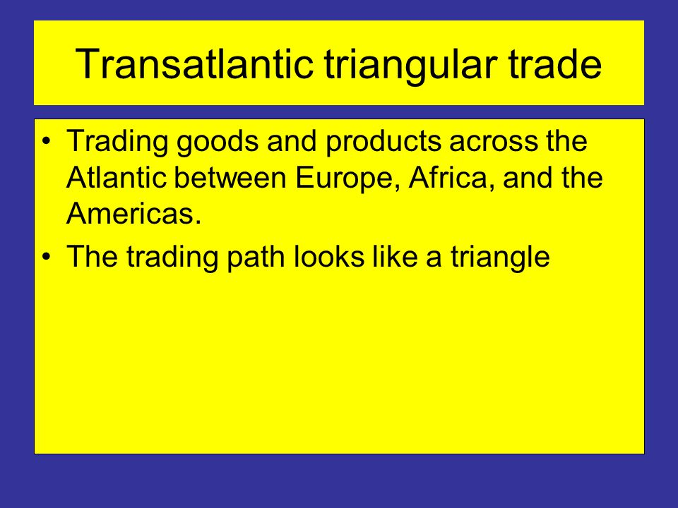Transatlantic triangular trade Trading goods and products across the Atlantic between Europe, Africa, and the Americas.