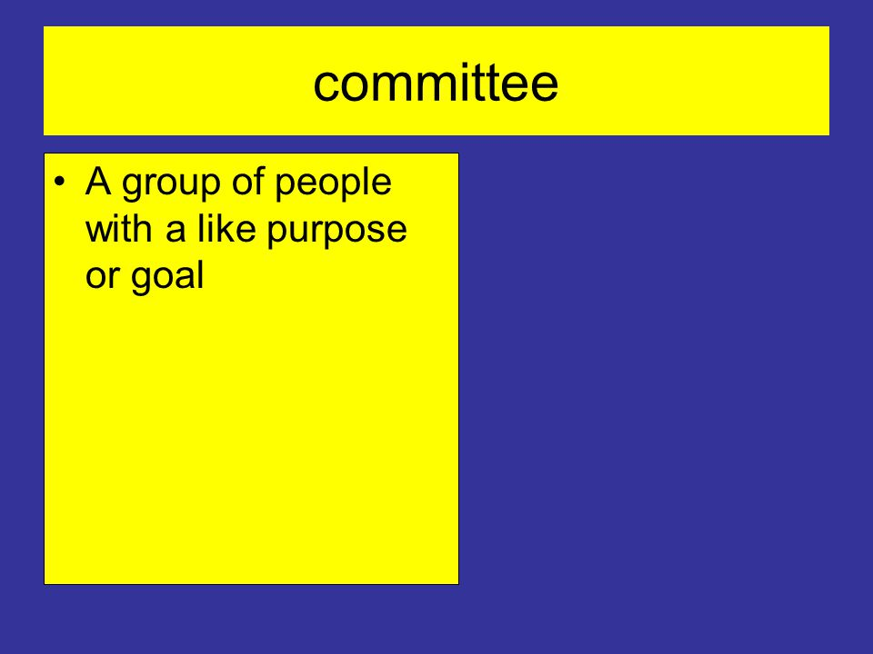 committee A group of people with a like purpose or goal