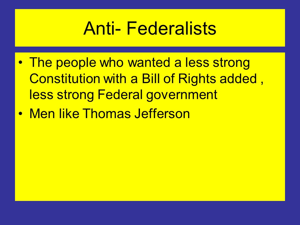 Anti- Federalists The people who wanted a less strong Constitution with a Bill of Rights added, less strong Federal government Men like Thomas Jefferson