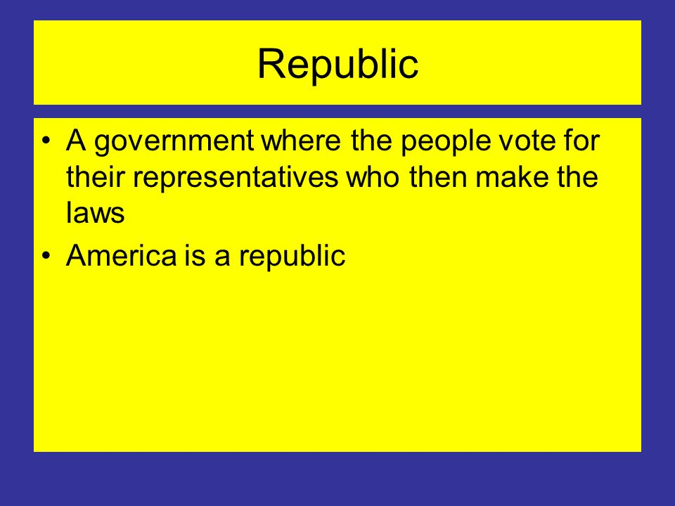 Republic A government where the people vote for their representatives who then make the laws America is a republic