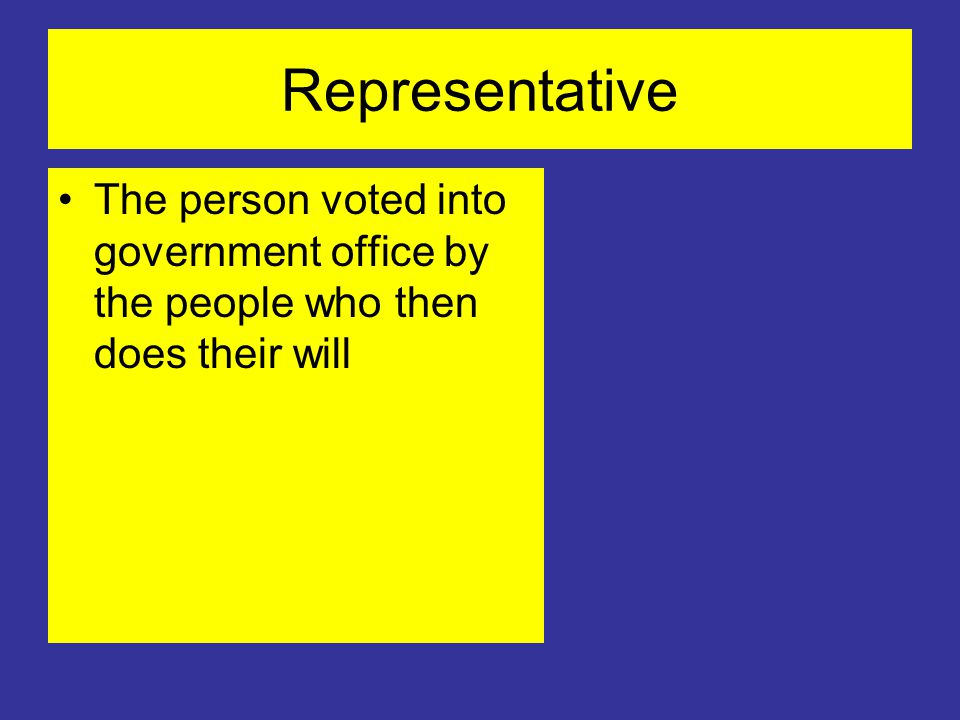 Representative The person voted into government office by the people who then does their will