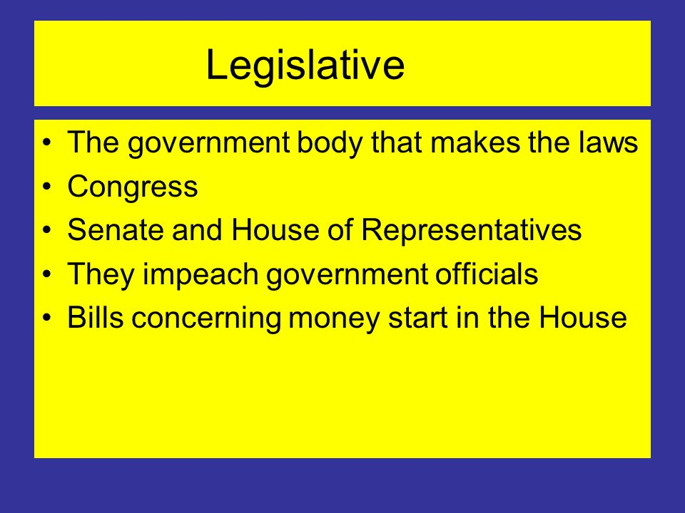 Legislative The government body that makes the laws Congress Senate and House of Representatives They impeach government officials Bills concerning money start in the House